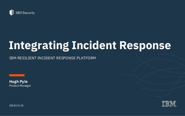 Integrating Incident Response IBM RESILIENT INCIDENT RESPONSE PLATFORM 2018-10-31 Product Manager Hugh Pyle