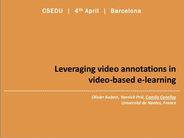 Leveraging video annotations in video-based e-learning CSEDU | 4th April | Barcelona Olivier Aubert, Yannick Prié, Camila ...