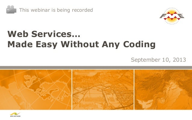 Web Services… Made Easy Without Any Coding September 10, 2013 This webinar is being recorded