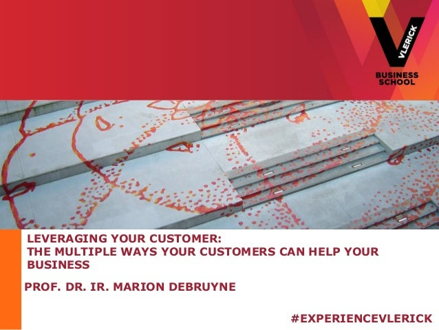 LEVERAGING YOUR CUSTOMER:  THE MULTIPLE WAYS YOUR CUSTOMERS CAN HELP YOUR  BUSINESS  PROF. DR. IR. MARION DEBRUYNE  #EXPER...