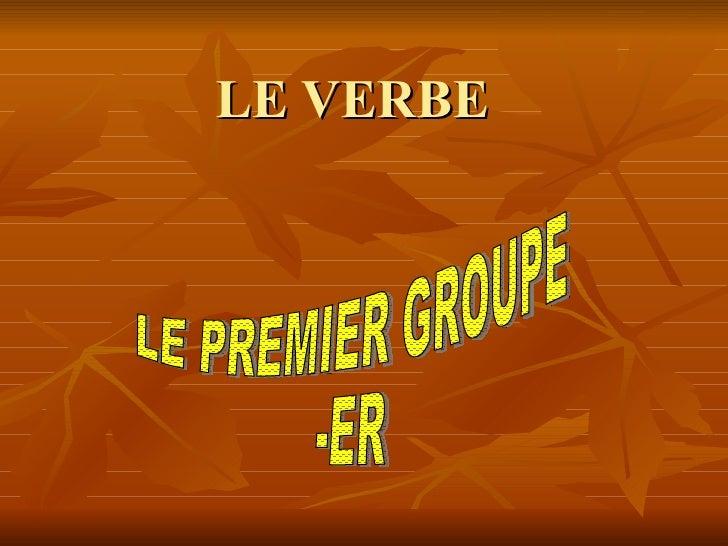 LE VERBE LE PREMIER GROUPE -ER