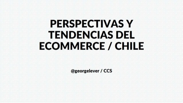 PERSPECTIVAS Y TENDENCIAS DEL ECOMMERCE /  CHILE  @georgelever /  CCS