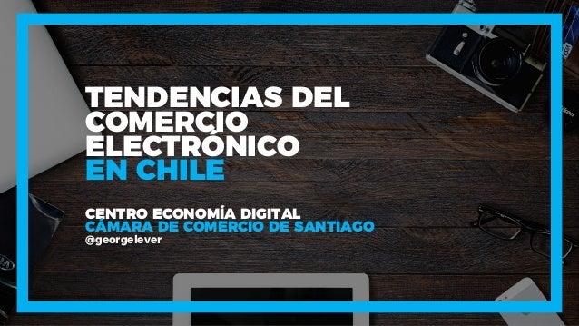 TENDENCIAS DEL COMERCIO ELECTR�NICO CENTRO ECONOM�A DIGITAL C�MARA DE COMERCIO DE SANTIAGO @georgelever EN CHILE