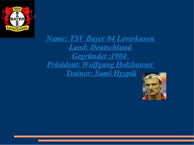 Fußball  Name: TSV Bayer 04 Leverkusen Land: Deutschland Gegründet :1904 Präsident: Wolfgang Holzhauser Trainer: Sami Hyyp...