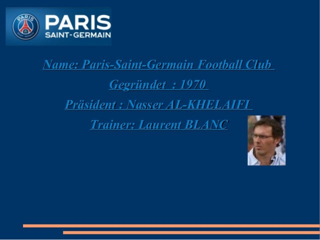 Football  Name: Paris-Saint-Germain Football Club Gegründet : 1970 Präsident : Nasser AL-KHELAIFI Trainer: Laurent BLANC