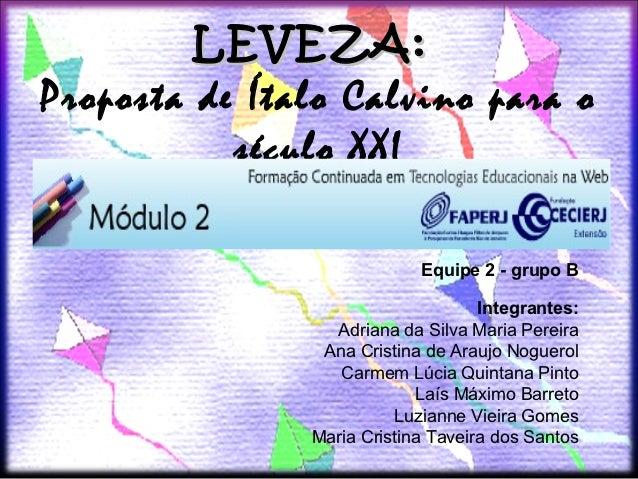 LEVEZA:Proposta de Ítalo Calvino para o           século XXI                            Equipe 2 - grupo B                ...