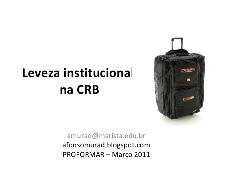 Leveza institucional      na CRB        amurad@marista.edu.br       afonsomurad.blogspot.com       PROFORMAR – Março 2011