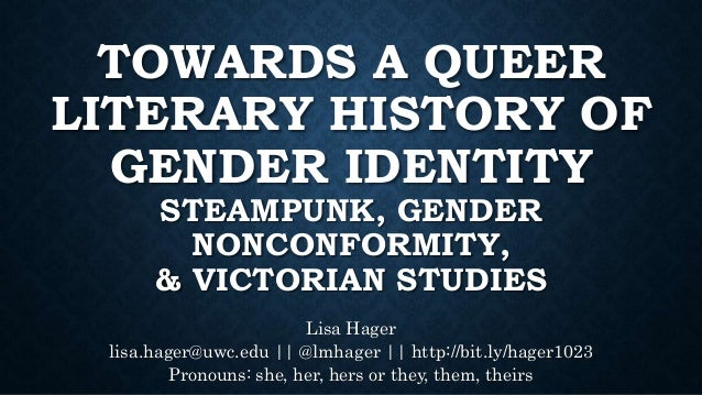 TOWARDS A QUEER LITERARY HISTORY OF GENDER IDENTITY STEAMPUNK, GENDER NONCONFORMITY, & VICTORIAN STUDIES Lisa Hager lisa.h...
