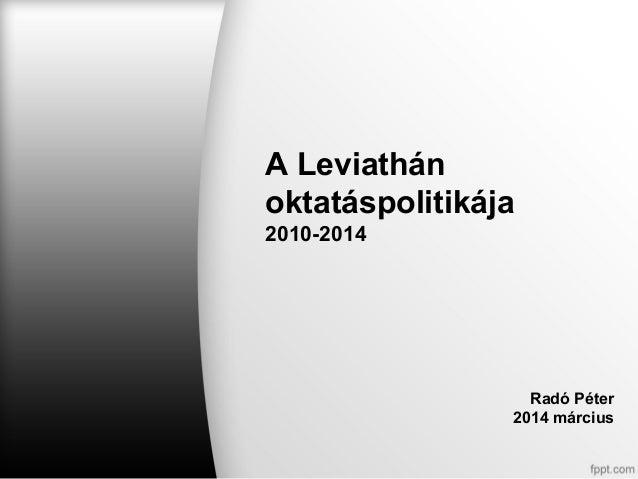 A Leviathán oktatáspolitikája 2010-2014 Radó Péter 2014 március