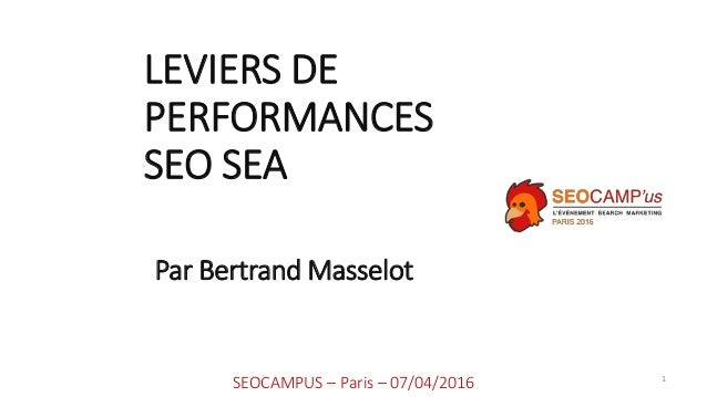 LEVIERS DE PERFORMANCES SEO SEA 1 SEOCAMPUS – Paris – 07/04/2016 Par Bertrand Masselot