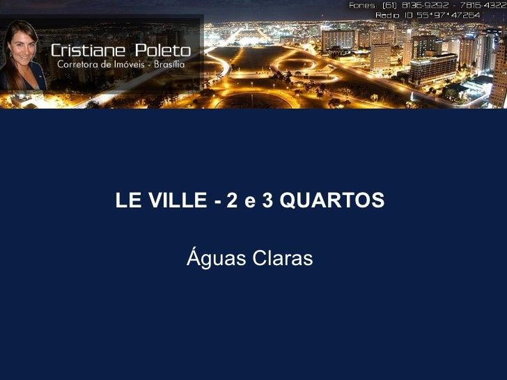 <ul><li>LE VILLE - 2 e 3 QUARTOS </li></ul><ul><li>Águas Claras </li></ul>