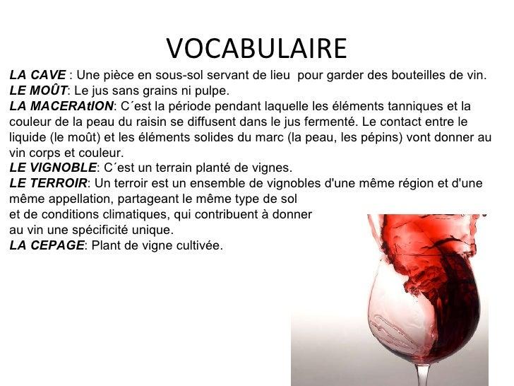 VOCABULAIRE LA CAVE :  Une pièce en sous-sol servant de lieu  pour garder des bouteilles de vin. LE MOÛT : Le jus sans g...