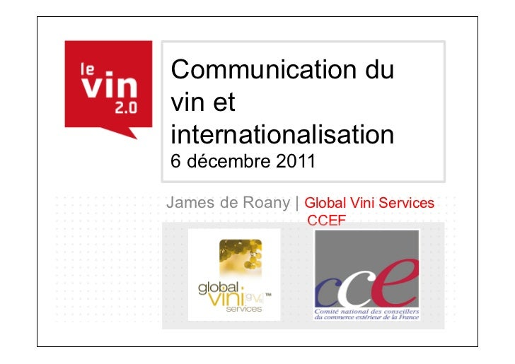 Communication duvin etinternationalisation6 décembre 2011James de Roany | Global Vini Services                   CCEF