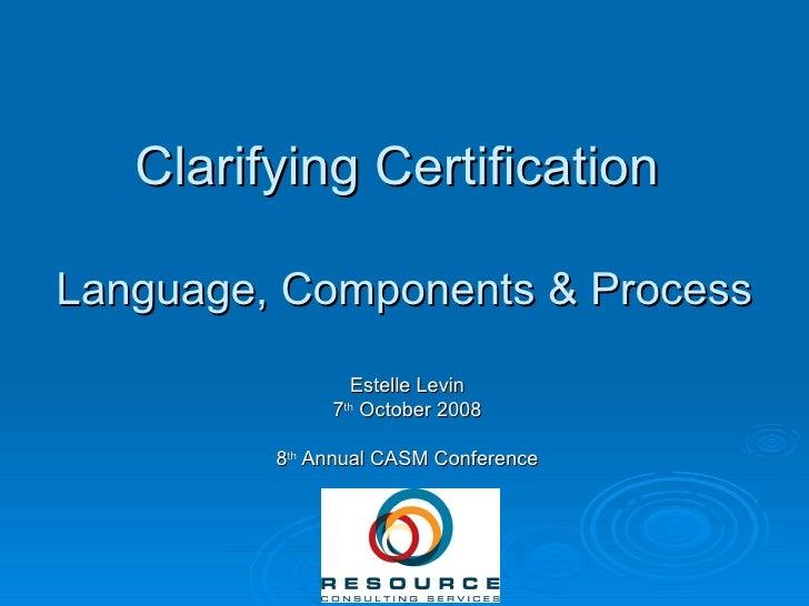 Clarifying Certification  Language, Components & Process Estelle Levin 7 th  October 2008 8 th  Annual CASM Conference