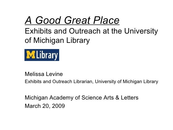 A Good Great Place Exhibits and Outreach at the University of Michigan Library Melissa Levine Exhibits and Outreach Librar...