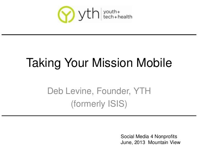 Taking Your Mission MobileDeb Levine, Founder, YTH(formerly ISIS)Social Media 4 NonprofitsJune, 2013 Mountain View