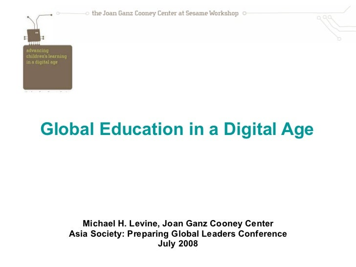 Global Education in a Digital Age     Michael H. Levine, Joan Ganz Cooney Center Asia Society: Preparing Global Leaders Co...