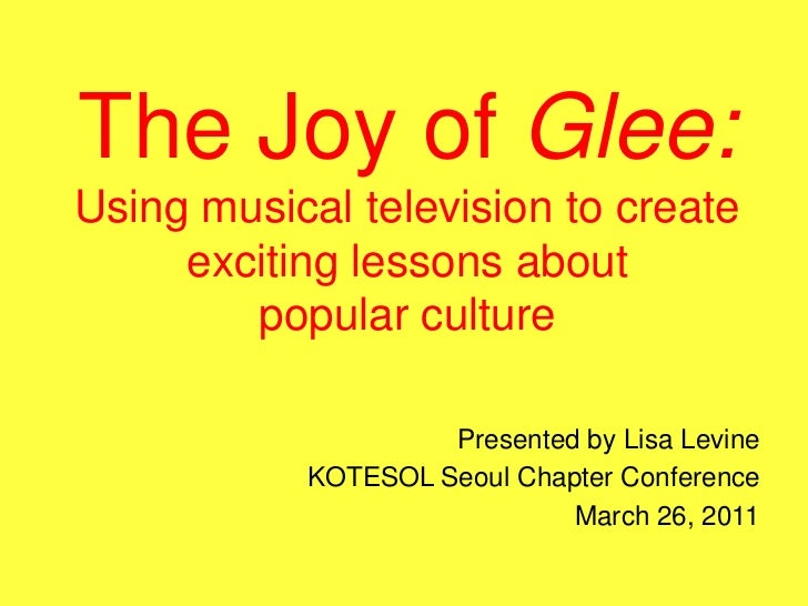 The Joy of Glee:Using musical television to create exciting lessons aboutpopular culture<br />Presented by Lisa Levine<br ...