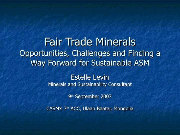 Fair Trade Minerals Opportunities, Challenges and Finding a Way Forward for Sustainable ASM Estelle Levin Minerals and Sus...