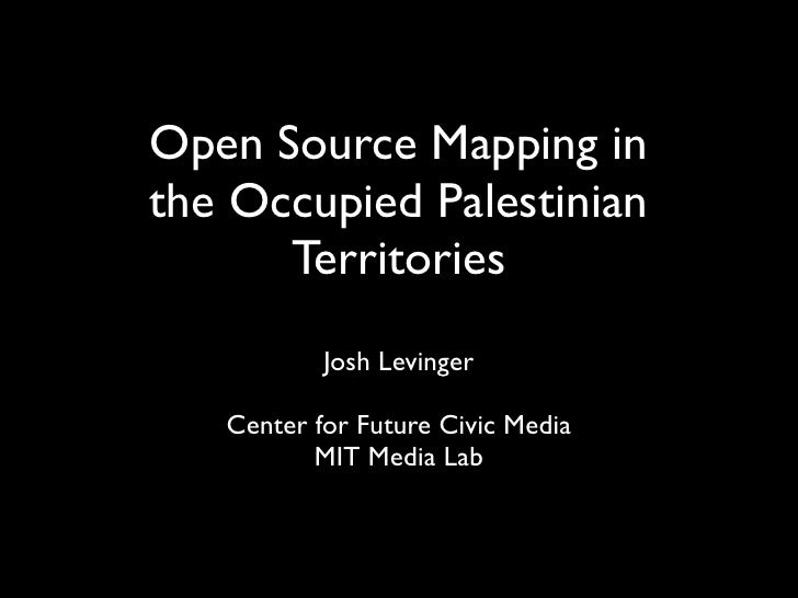 Open Source Mapping in the Occupied Palestinian       Territories            Josh Levinger     Center for Future Civic Med...