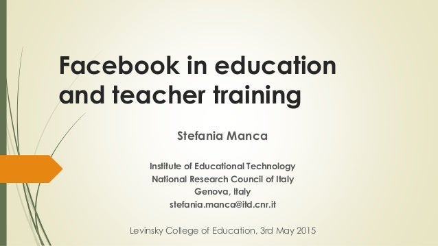 Facebook in education and teacher training Stefania Manca Institute of Educational Technology National Research Council of...