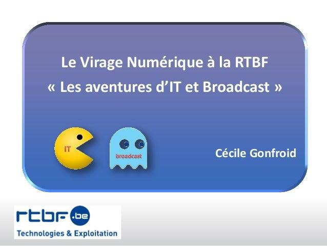 Le Virage Numérique à la RTBF « Les aventures d'IT et Broadcast » Cécile Gonfroid