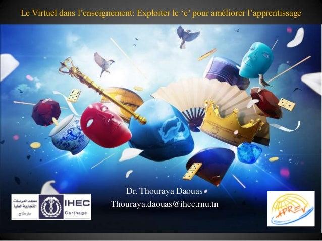 Le Virtuel dans l'enseignement: Exploiter le 'e' pour améliorer l'apprentissage                            Dr. Thouraya Da...
