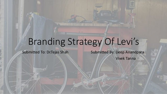 Branding Strategy Of Levi's Submitted To: Dr.Tejas Shah Submitted By: Deep Anandpara Vivek Tanna