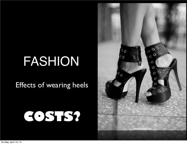 FASHION https://flic.kr/p/bF2Vzg Effects of wearing heels COSTS? Sunday, April 13, 14