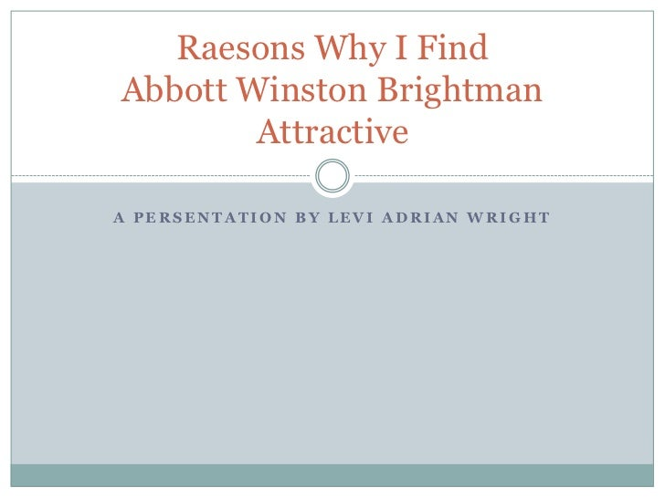 Raesons Why I FindAbbott Winston Brightman        AttractiveA PERSENTATION BY LEVI ADRIAN WRIGHT