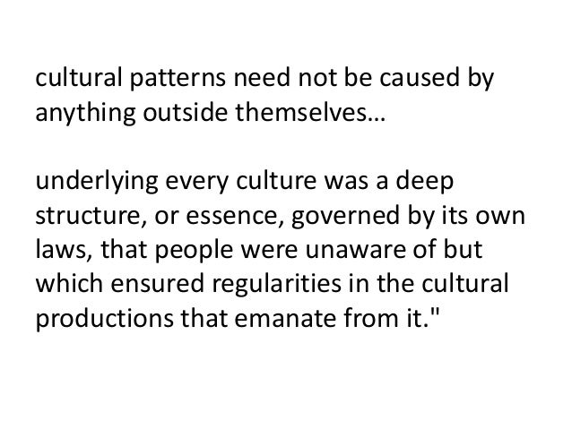 cultural patterns need not be caused by anything outside themselves… underlying every culture was a deep structure, or ess...