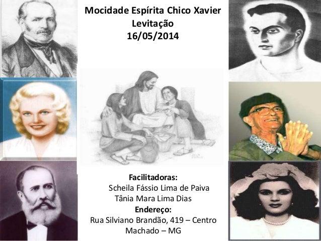 Mocidade Espírita Chico Xavier Levitação 16/05/2014 Facilitadoras: Scheila Fássio Lima de Paiva Tânia Mara Lima Dias Ender...