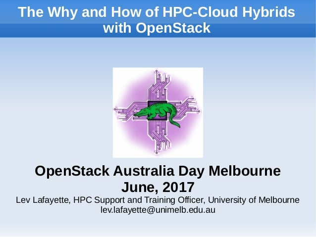 The Why and How of HPC-Cloud Hybrids with OpenStack OpenStack Australia Day Melbourne June, 2017 Lev Lafayette, HPC Suppor...