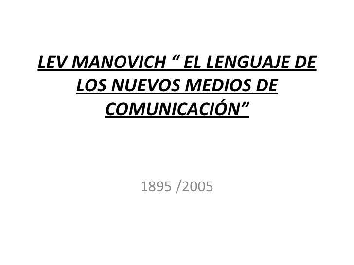 """LEV MANOVICH """" EL LENGUAJE DE    LOS NUEVOS MEDIOS DE       COMUNICACIÓN""""          1895 /2005"""