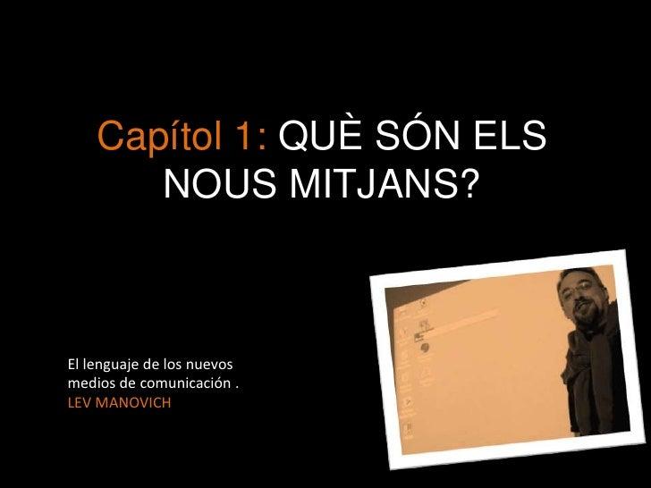 Capítol 1: QUÈ SÓN ELS NOUS MITJANS?<br />El lenguaje de los nuevos medios de comunicación . LEV MANOVICH<br />