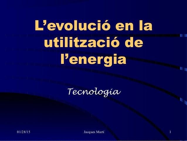 01/28/15 Jacques Martí 1 L'evolució en la utilització de l'energia Tecnologia