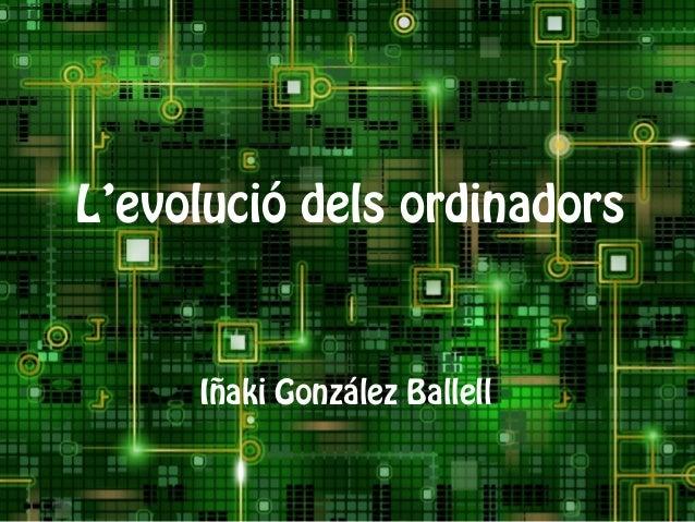 L'evolució dels ordinadors Iñaki González Ballell