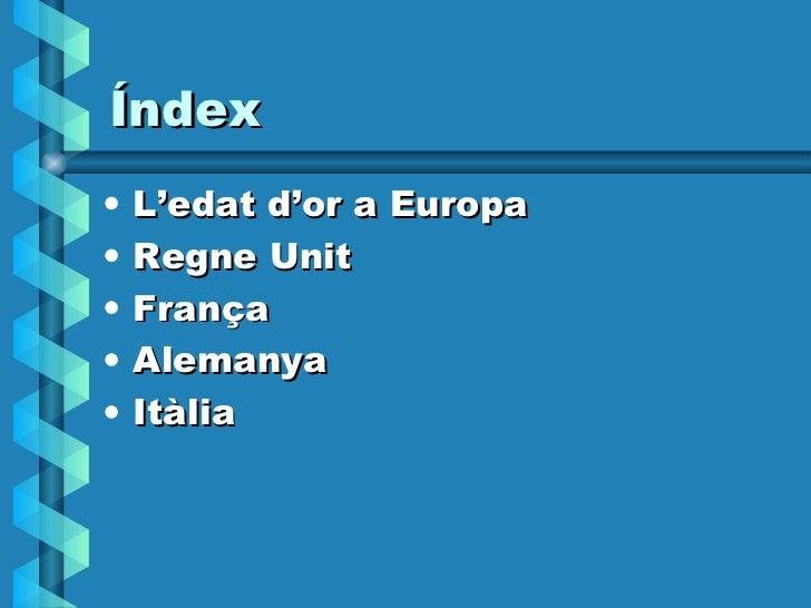 Índex <ul><li>L'edat d'or a Europa </li></ul><ul><li>Regne Unit </li></ul><ul><li>França </li></ul><ul><li>Alemanya </li><...