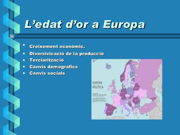 L'edat d'or a Europa <ul><li>Creixement econòmic.   </li></ul><ul><li>Diversivicació de la producció </li></ul><ul><li>Ter...