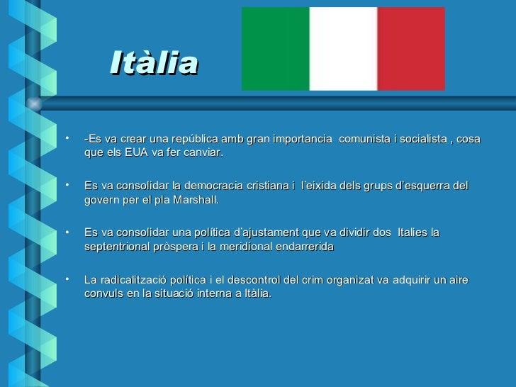 Itàlia <ul><li>-Es va crear una república amb gran importancia  comunista i socialista , cosa que els EUA va fer canviar. ...