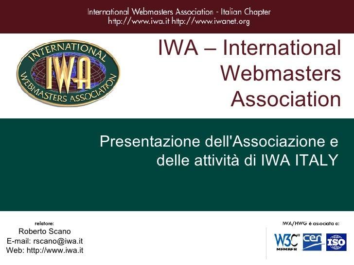 IWA – International Webmasters Association Presentazione dell'Associazione e delle attività di IWA ITALY Roberto Scano E-m...