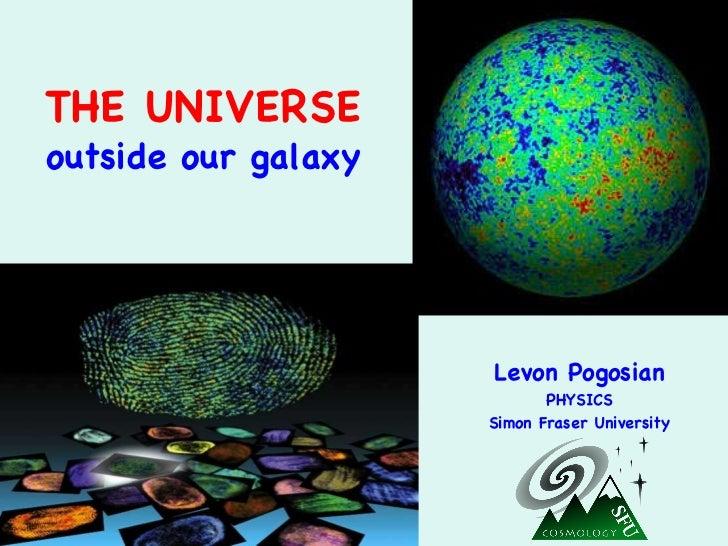 THE UNIVERSE outside our galaxy Levon Pogosian PHYSICS Simon Fraser University