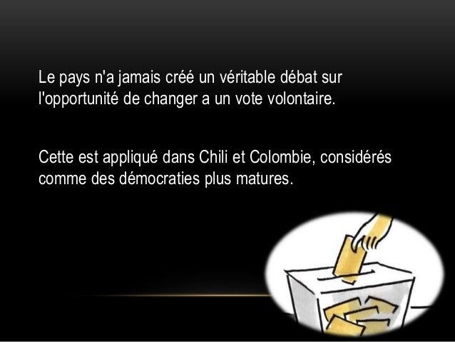 Le pays n'a jamais créé un véritable débat sur l'opportunité de changer a un vote volontaire. Cette est appliqué dans Chil...