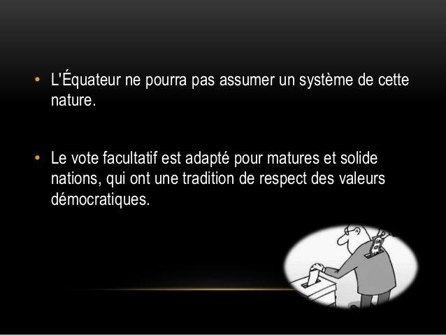 • L'Équateur ne pourra pas assumer un système de cette nature. • Le vote facultatif est adapté pour matures et solide nati...