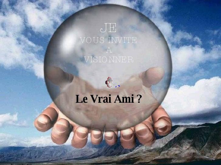 JE VOUS INVITE A VISIONNER Le Vrai Ami ?