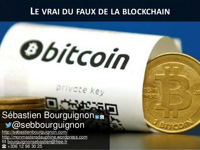 LE VRAI DU FAUX DE LA BLOCKCHAIN Sébastien Bourguignon @sebbourguignon http://sebastienbourguignon.com/ http://monmasterad...