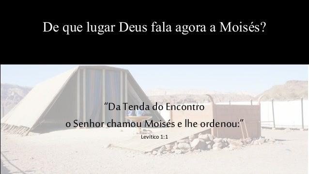 """De que lugar Deus fala agora a Moisés? """"Da Tenda doEncontro o Senhor chamouMoisése lhe ordenou:"""" Levítico 1:1"""
