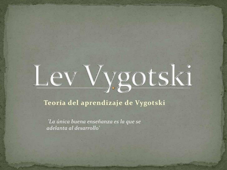 Lev Vygotski<br />Teoría del aprendizaje de Vygotski<br />'La única buena enseñanza es la que se adelanta al desarrollo'<...
