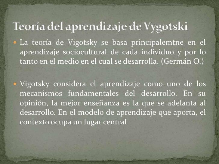 La teoría de Vigotsky se basa principalemtne en el aprendizaje sociocultural de cada individuo y por lo tanto en el medio ...