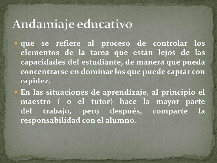 Andamiaje educativo<br />que se refiere alprocesode controlar los elementos de la tarea que están lejos de las capacidad...